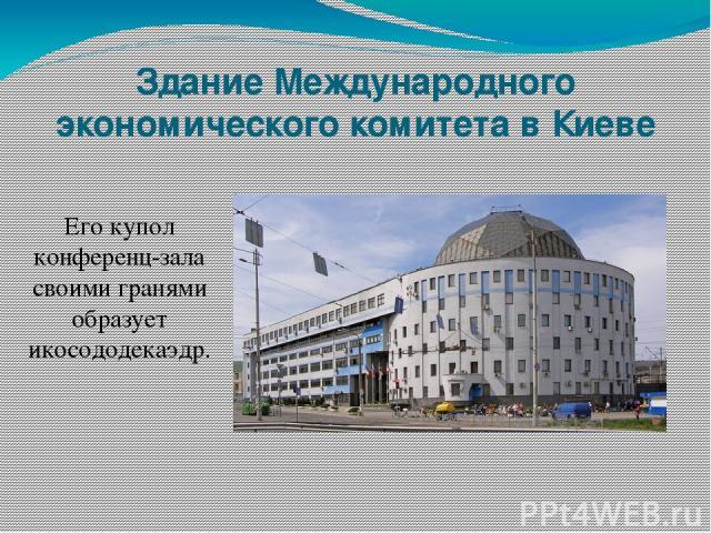 Здание Международного экономического комитета в Киеве Его купол конференц-зала своими гранями образует икосододекаэдр.