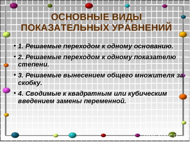 1. Решаемые переходом к одному основанию. 2. Решаемые переходом к одному показателю степени. 3. Решаемые вынесением общего множителя за скобку. 4. Сводимые к квадратным или кубическим введением замены переменной. ОСНОВНЫЕ ВИДЫ ПОКАЗАТЕЛЬНЫХ УРАВНЕНИЙ
