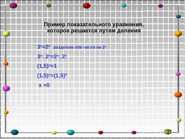 3х=2х разделим обе части на 2х 3х: 2х=2х: 2х (1,5)х=1 (1,5)х=(1,5)0 х =0 Пример показательного уравнения, которое решается путем деления