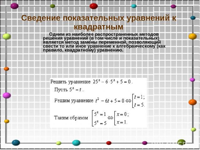Сведение показательных уравнений к квадратным Одним из наиболее распространенных методов решения уравнений (в том числе и показательных) является метод замены переменной, позволяющий свести то или иное уравнение к алгебраическому (как правило, квадр…