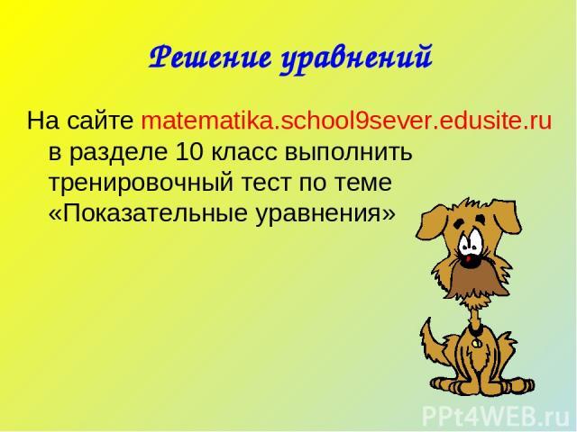 Решение уравнений На сайте matematika.school9sever.edusite.ru в разделе 10 класс выполнить тренировочный тест по теме «Показательные уравнения»