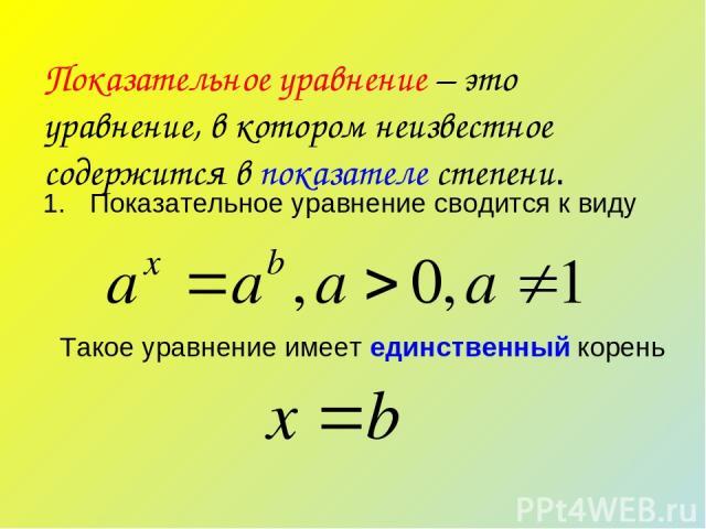 Показательное уравнение – это уравнение, в котором неизвестное содержится в показателе степени. Показательное уравнение сводится к виду Такое уравнение имеет единственный корень
