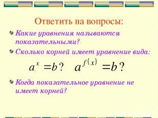Ответить на вопросы: Какие уравнения называются показательными? Сколько корней и