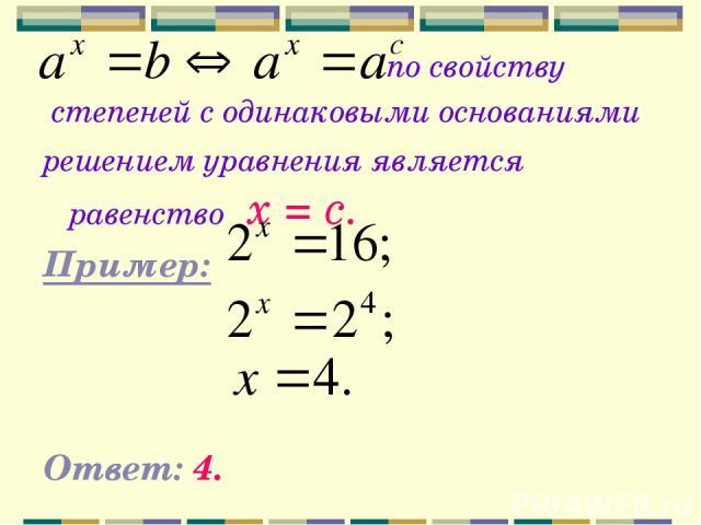 по свойству степеней с одинаковыми основаниями решением уравнения является равенство х = с. Пример: Ответ: 4.