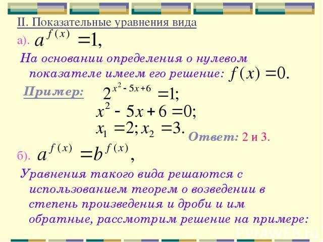 II. Показательные уравнения вида а). На основании определения о нулевом показателе имеем его решение: Пример: Ответ: 2 и 3. б). Уравнения такого вида решаются с использованием теорем о возведении в степень произведения и дроби и им обратные, рассмот…