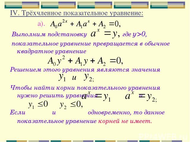 IV. Трёхчленное показательное уравнение: а). Выполним подстановку где у>0, показательное уравнение превращается в обычное квадратное уравнение Решением этого уравнения являются значения Чтобы найти корни показательного уравнения нужно решить уравнен…