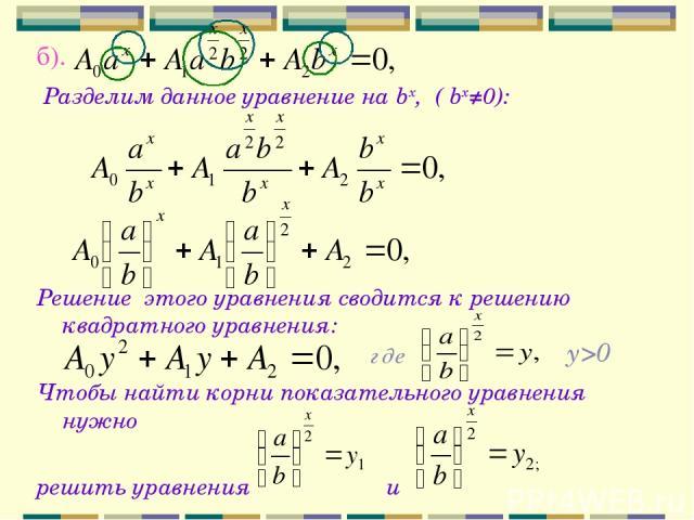 б). Разделим данное уравнение на bx, ( bx≠0): Решение этого уравнения сводится к решению квадратного уравнения: Чтобы найти корни показательного уравнения нужно решить уравнения и y>0 где
