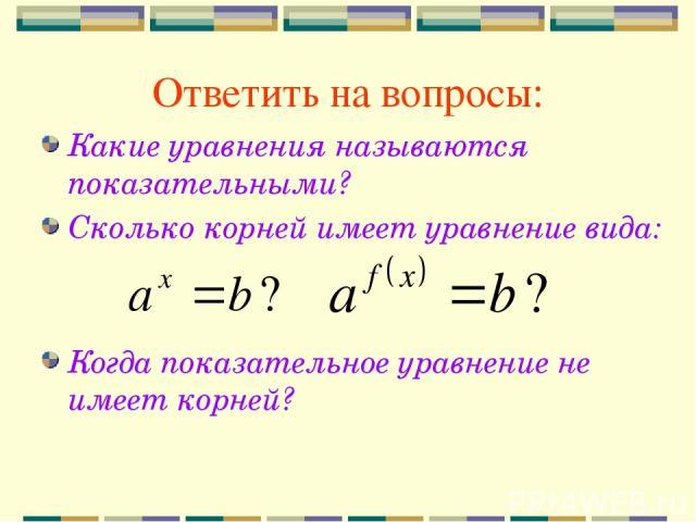 Ответить на вопросы: Какие уравнения называются показательными? Сколько корней имеет уравнение вида: Когда показательное уравнение не имеет корней?
