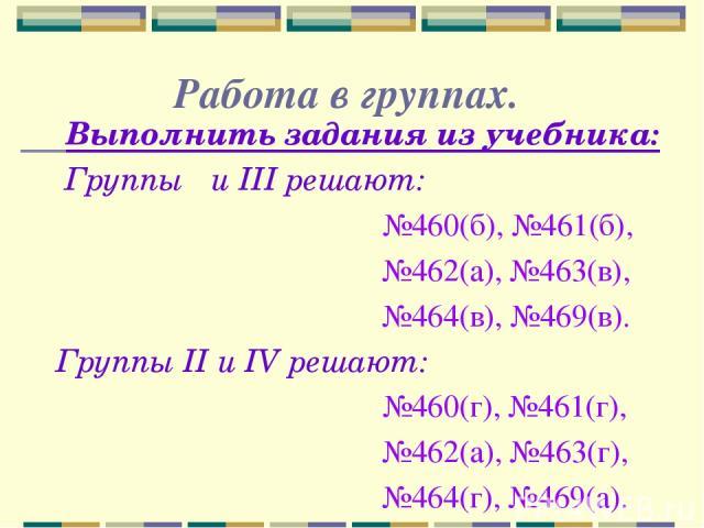 Работа в группах. Выполнить задания из учебника: Группы Ι и III решают: №460(б), №461(б), №462(а), №463(в), №464(в), №469(в). Группы II и IV решают: №460(г), №461(г), №462(а), №463(г), №464(г), №469(а).