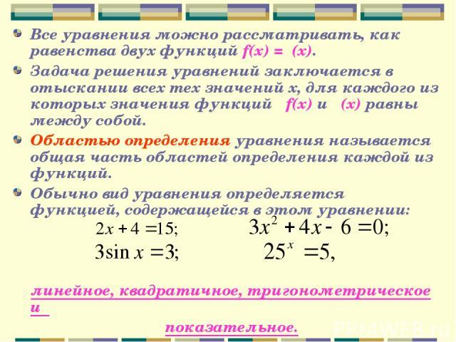 Все уравнения можно рассматривать, как равенства двух функций f(x) =φ(x). Задача решения уравнений заключается в отыскании всех тех значений х, для каждого из которых значения функций f(x) и φ(x) равны между собой. Областью определения уравнения наз…
