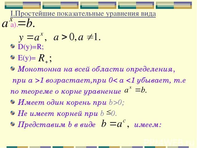 I.Простейшие показательные уравнения вида а). D(у)=R; Е(у)= Монотонна на всей области определения, при a >1 возрастает,при 0< a 0; Не имеет корней при b 0. Представим b в виде имеем: