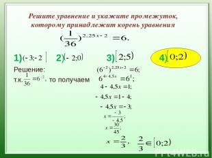 Решите уравнение и укажите промежуток, которому принадлежит корень уравнения 1)