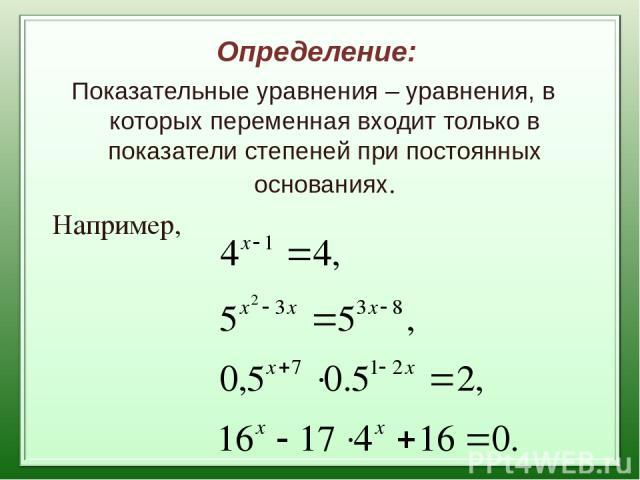 Определение: Показательные уравнения – уравнения, в которых переменная входит только в показатели степеней при постоянных основаниях. Например,