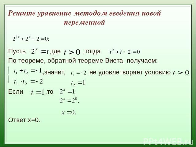 Решите уравнение методом введения новой переменной Пусть ,где ,тогда По теореме, обратной теореме Виета, получаем: ,значит, не удовлетворяет условию Если ,то Ответ:х=0.