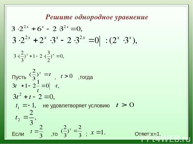 Решите однородное уравнение Пусть , ,тогда не удовлетворяет условию Если ,то ; Ответ:х=1.