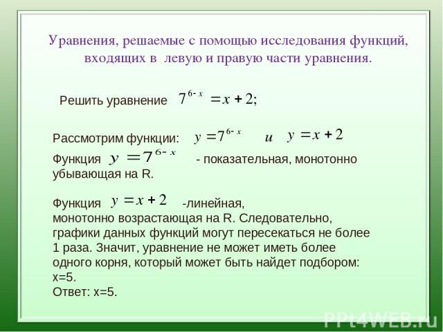 Уравнения, решаемые с помощью исследования функций, входящих в левую и правую части уравнения. Рассмотрим функции: Функция - показательная, монотонно убывающая на R. Функция -линейная, монотонно возрастающая на R. Следовательно, графики данных функц…
