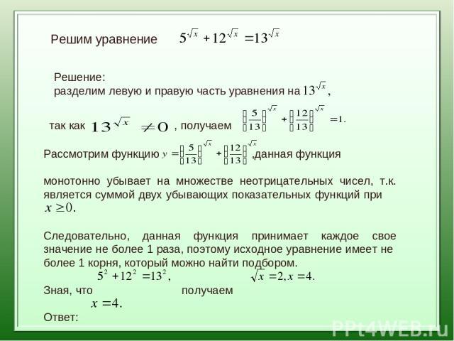 Решим уравнение Решение: разделим левую и правую часть уравнения на так как , получаем Рассмотрим функцию ,данная функция монотонно убывает на множестве неотрицательных чисел, т.к. является суммой двух убывающих показательных функций при Следователь…
