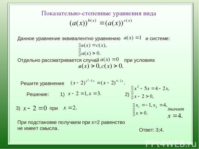Показательно-степенные уравнения вида Данное уравнение эквивалентно уравнению и системе: Отдельно рассматривается случай при условиях Решите уравнение Решение: 1) 2) 3) при При подстановке получаем при х=2 равенство не имеет смысла. Ответ: 3;4.