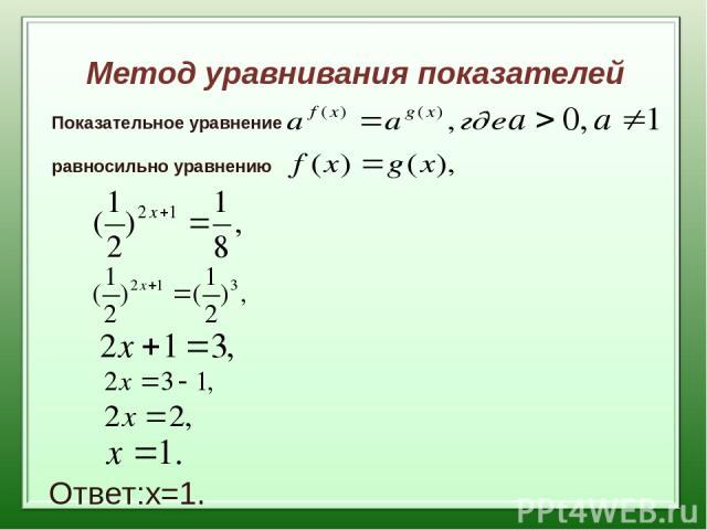 Метод уравнивания показателей Показательное уравнение равносильно уравнению Ответ:х=1.