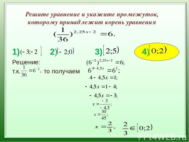 Решите уравнение и укажите промежуток, которому принадлежит корень уравнения 1) 2) 3) 4) Решение: т.к. то получаем