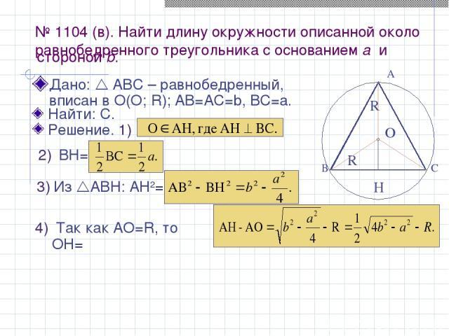 № 1104 (в). Найти длину окружности описанной около равнобедренного треугольника с основанием а и Дано: АВС – равнобедренный, вписан в О(О; R); АВ=AС=b, BC=a. R O R H А В С ВН= Из АВН: АН2= Так как АО=R, то ОН= стороной b. Найти: С. Решение. 1)