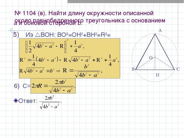 № 1104 (в). Найти длину окружности описанной около равнобедренного треугольника с основанием Из ВОН: BО2=OH2+BH2=R2= А В С Н C= О а и боковой стороной b. Ответ: