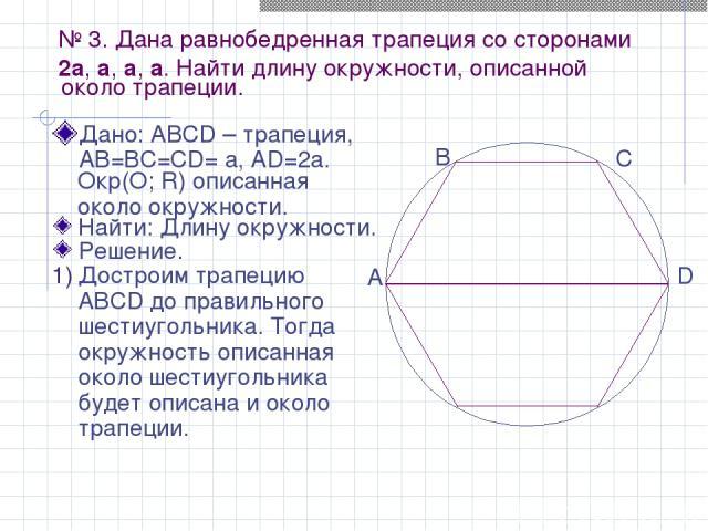 № 3. Дана равнобедренная трапеция со сторонами 2a, a, a, a. Найти длину окружности, описанной Дано: АВСD – трапеция, АВ=ВС=СD= а, АD=2а. около трапеции. Найти: Длину окружности. Решение. Окр(О; R) описанная около окружности. Достроим трапецию ABCD д…