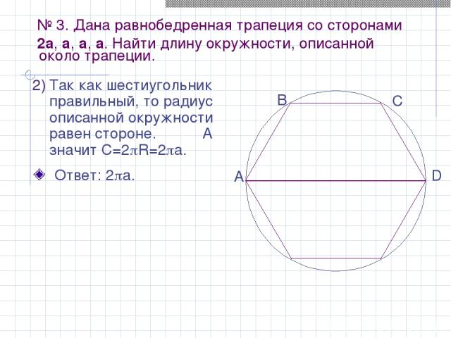 № 3. Дана равнобедренная трапеция со сторонами 2a, a, a, a. Найти длину окружности, описанной Так как шестиугольник правильный, то радиус описанной окружности равен стороне. А значит C=2 R=2 a. около трапеции. Ответ: 2 a. A B C D