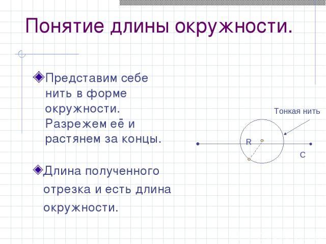 Понятие длины окружности. Представим себе нить в форме окружности. Разрежем её и растянем за концы. Тонкая нить С Длина полученного отрезка и есть длина окружности.