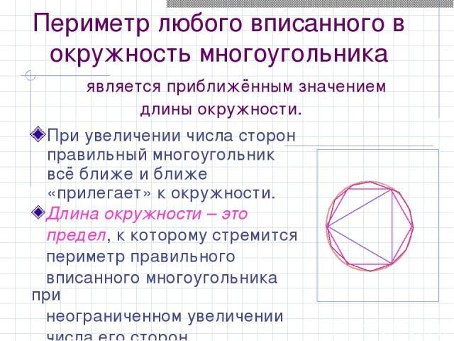 Периметр любого вписанного в окружность многоугольника является приближённым значением длины окружности. При увеличении числа сторон правильный многоугольник всё ближе и ближе «прилегает» к окружности. Длина окружности – это предел, к которому стрем…