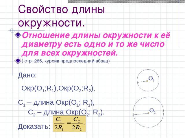Свойство длины окружности. Отношение длины окружности к её диаметру есть одно и то же число для всех окружностей. ( стр. 265, курсив предпоследний абзац) O1 Дано: Окр(О1;R1),Oкр(O2;R2), C1 – длина Oкр(O1; R1), C2 – длина Oкр(O2; R2). Доказать: O2