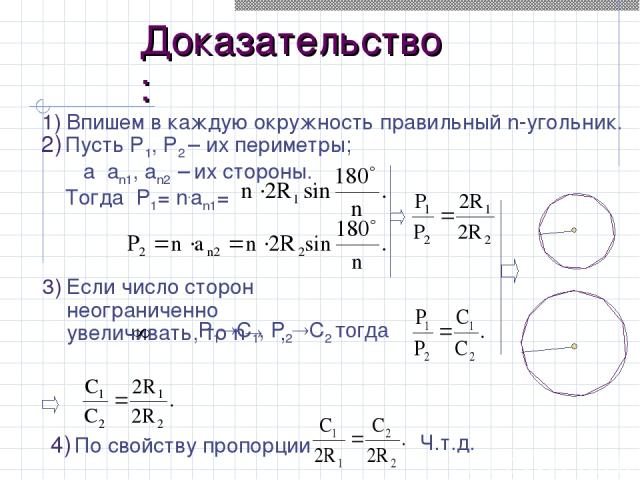 Доказательство: 1) Впишем в каждую окружность правильный n-угольник. По свойству пропорции Если число сторон неограниченно увеличивать, то n , Пусть Р1, Р2 – их периметры; а аn1, an2 – их стороны. Тогда P1= n.an1= Ч.т.д. P1 C1, P2 C2 тогда