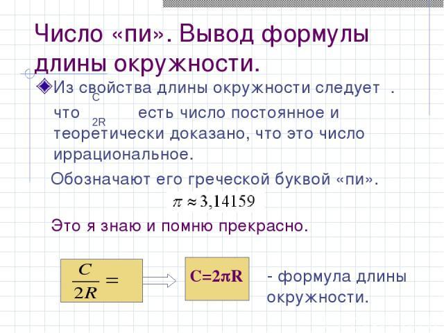 Число «пи». Вывод формулы длины окружности. Из свойства длины окружности следует . что есть число постоянное и теоретически доказано, что это число иррациональное. Обозначают его греческой буквой «пи». Это я знаю и помню прекрасно. C=2 R - формула д…