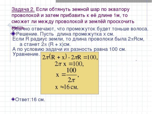 Задача 2. Если обтянуть земной шар по экватору проволокой и затем прибавить к её длине 1м, то сможет ли между проволокой и землёй проскочить мышь. Решение. Пусть длина промежутка х см. Обычно отвечают, что промежуток будет тоньше волоса. Если R ради…