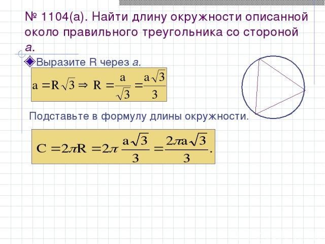 № 1104(а). Найти длину окружности описанной около правильного треугольника со стороной а. Выразите R через а. Подставьте в формулу длины окружности.