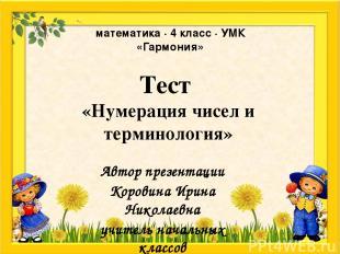 Тест «Нумерация чисел и терминология» Автор презентации Коровина Ирина Николаевн