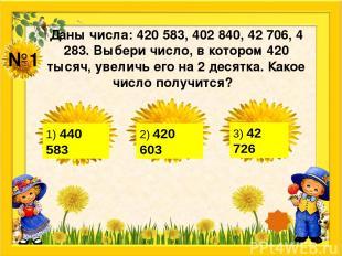 №1 Даны числа: 420 583, 402 840, 42 706, 4 283. Выбери число, в котором 420 тыся
