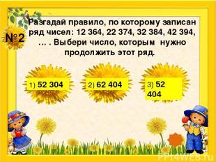 №2 Разгадай правило, по которому записан ряд чисел: 12 364, 22 374, 32 384, 42 3
