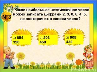 №3 Какое наибольшее шестизначное число можно записать цифрами 2, 3, 0, 8, 4, 5,