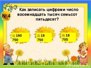 №4 Как записать цифрами число восемнадцать тысяч семьсот пятьдесят? 1) 180 750 2