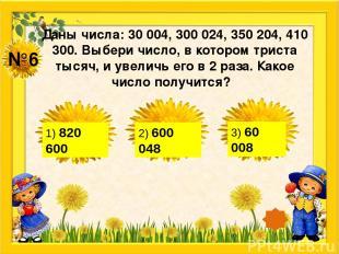№6 Даны числа: 30 004, 300 024, 350 204, 410 300. Выбери число, в котором триста