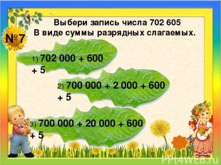 №7 Выбери запись числа 702 605 В виде суммы разрядных слагаемых. 1) 702 000 + 60