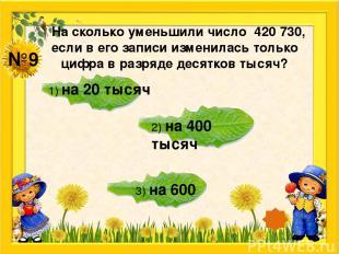 №9 На сколько уменьшили число 420 730, если в его записи изменилась только цифра