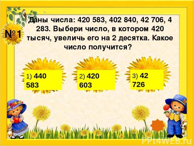 №1 Даны числа: 420 583, 402 840, 42 706, 4 283. Выбери число, в котором 420 тысяч, увеличь его на 2 десятка. Какое число получится? 1) 440 583 2) 420 603 3) 42 726