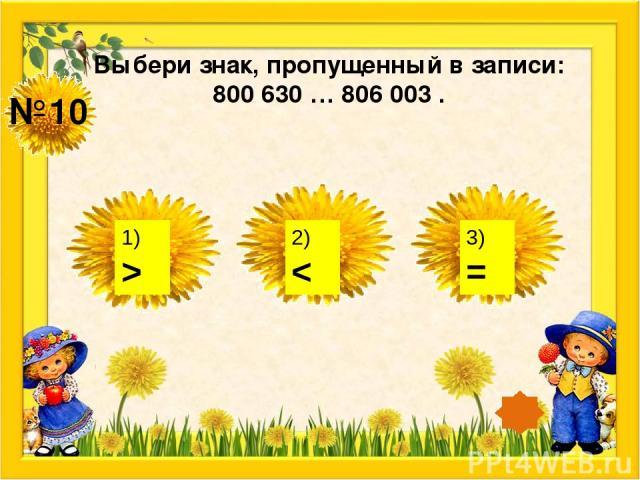 №10 Выбери знак, пропущенный в записи: 800 630 … 806 003 . 1) > 2) < 3) =