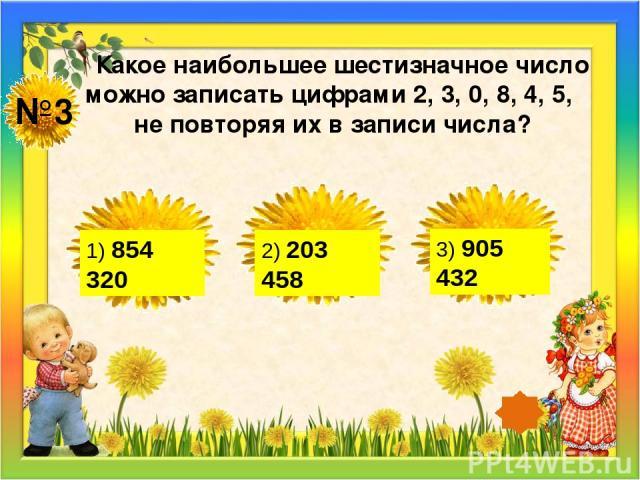 №3 Какое наибольшее шестизначное число можно записать цифрами 2, 3, 0, 8, 4, 5, не повторяя их в записи числа? 1) 854 320 2) 203 458 3) 905 432