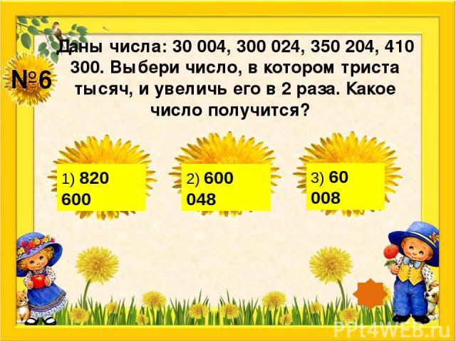 №6 Даны числа: 30 004, 300 024, 350 204, 410 300. Выбери число, в котором триста тысяч, и увеличь его в 2 раза. Какое число получится? 1) 820 600 2) 600 048 3) 60 008