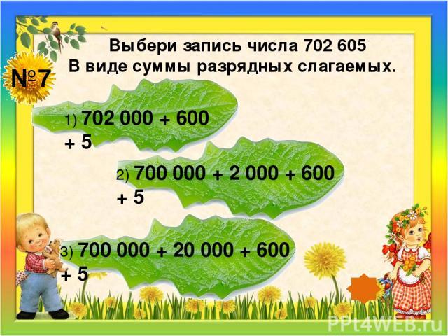 №7 Выбери запись числа 702 605 В виде суммы разрядных слагаемых. 1) 702 000 + 600 + 5 2) 700 000 + 2 000 + 600 + 5 3) 700 000 + 20 000 + 600 + 5