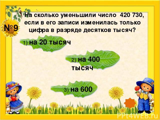 №9 На сколько уменьшили число 420 730, если в его записи изменилась только цифра в разряде десятков тысяч? 1) на 20 тысяч 2) на 400 тысяч 3) на 600