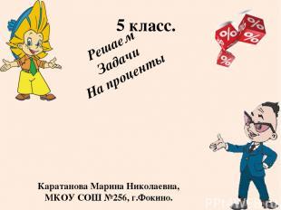 Решаем Задачи На проценты 5 класс. Каратанова Марина Николаевна, МКОУ СОШ №256,